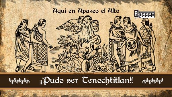 Aqui en Apaseo el Alto pudo ser Tenochtitlan